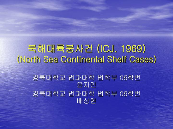 north sea continental shelf case Germany v denmark and the netherlands [1969] icj 1 (also known as the north  sea continental shelf cases) were a series of disputes that came to the.