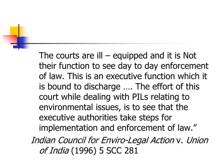 The courts are ill – equipped and it is Not their function to see day to day enforcement of law. This is an executive function which it is bound to discharge …. The effort of this court while dealing with PILs relating to environmental issues, is to see that the executive authorities take steps for implementation and enforcement of law.""