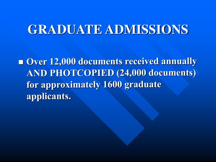 Over 12,000 documents received annually AND PHOTCOPIED (24,000 documents) for approximately 1600 graduate applicants.
