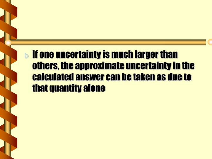 If one uncertainty is much larger than others, the approximate uncertainty in the calculated answer can be taken as due to that quantity alone