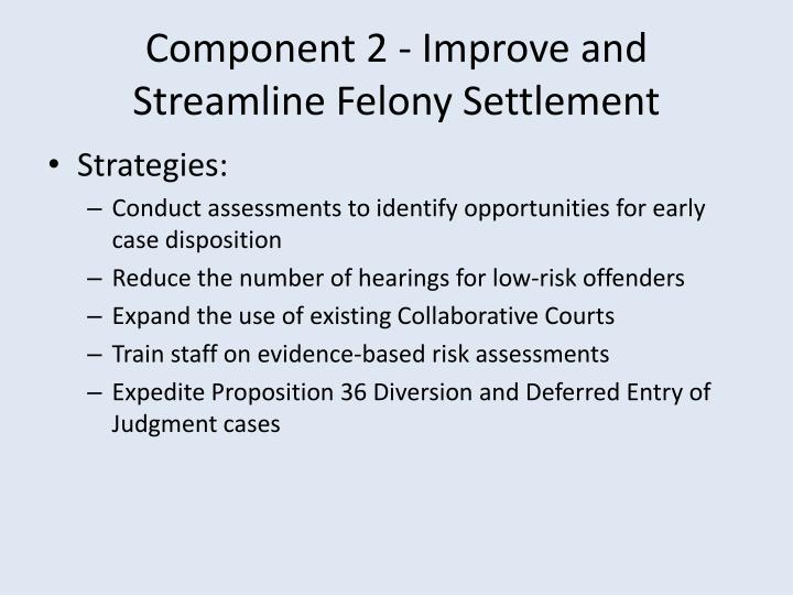 Component 2 - Improve and Streamline Felony Settlement