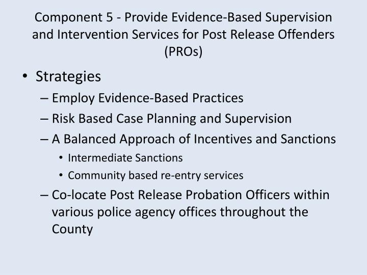 Component 5 - Provide Evidence-Based Supervision and Intervention Services for Post Release Offenders  (PROs)