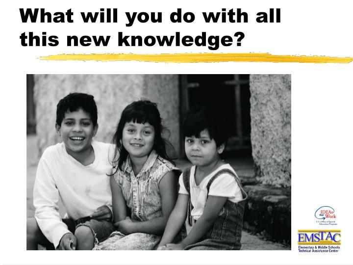 What will you do with all this new knowledge?