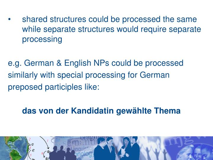 shared structures could be processed the same while separate structures would require separate processing