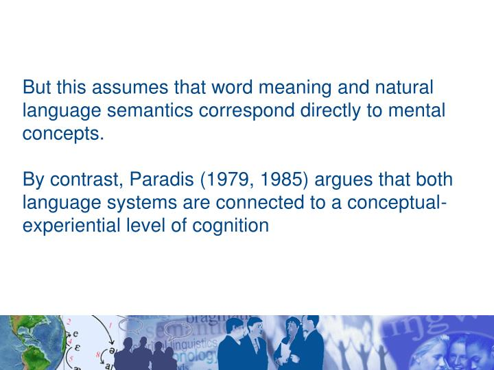 But this assumes that word meaning and natural language semantics correspond directly to mental concepts.