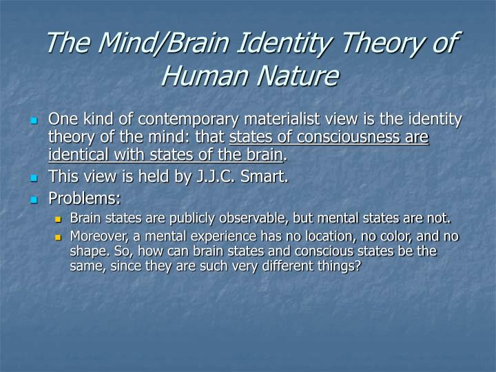an examination of the identity theory of the mind Mind as the brain: the mind-brain identity theory the classic formulation of the identity theory due to smart and feigl is type physicalism (p60.