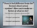 does it feel different from the former observation system how can it make us better at what we do