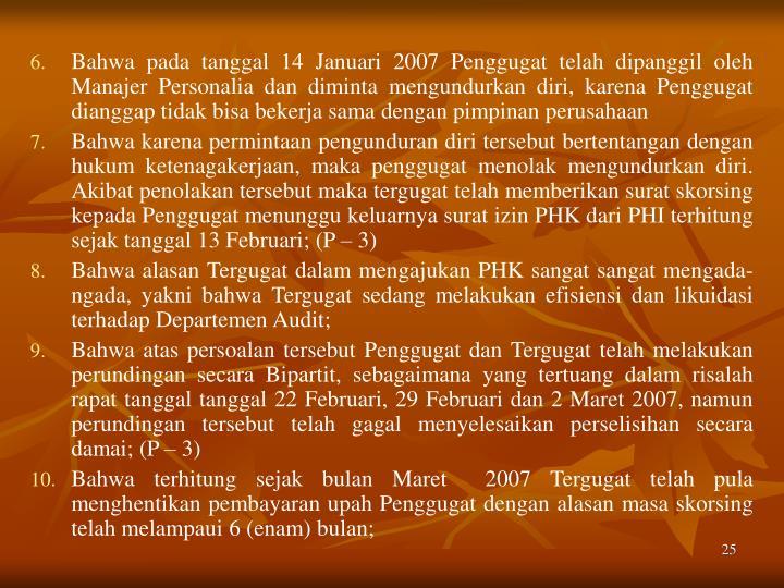Bahwa pada tanggal 14 Januari 2007 Penggugat telah dipanggil oleh Manajer Personalia dan diminta mengundurkan diri, karena Penggugat dianggap tidak bisa bekerja sama dengan pimpinan perusahaan