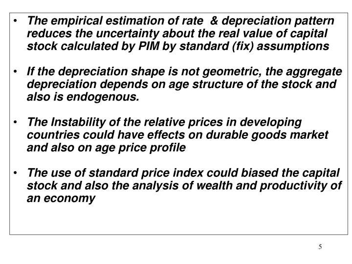 The empirical estimation of rate  & depreciation pattern reduces the uncertainty about the real value of capital stock calculated by PIM by standard (fix) assumptions