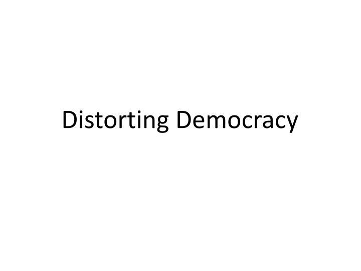 Distorting Democracy