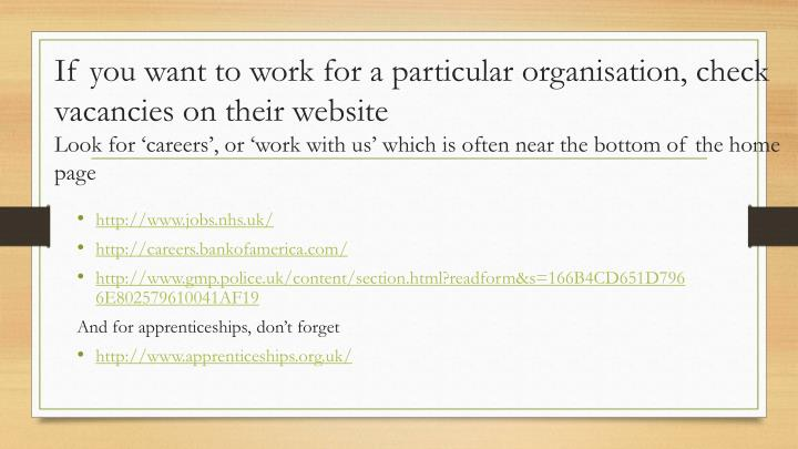 If you want to work for a particular organisation, check vacancies on their website