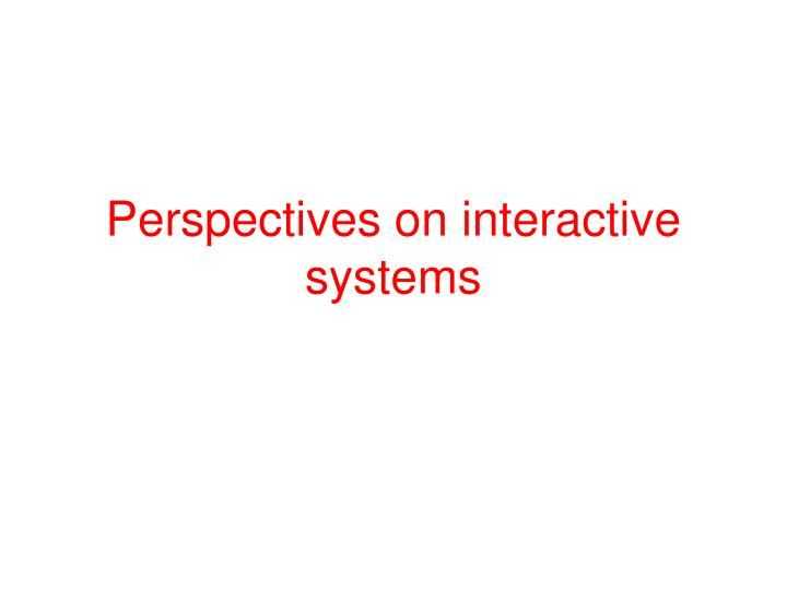 Perspectives on interactive systems