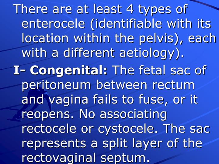 There are at least 4 types of enterocele (identifiable with its location within the pelvis), each with a different