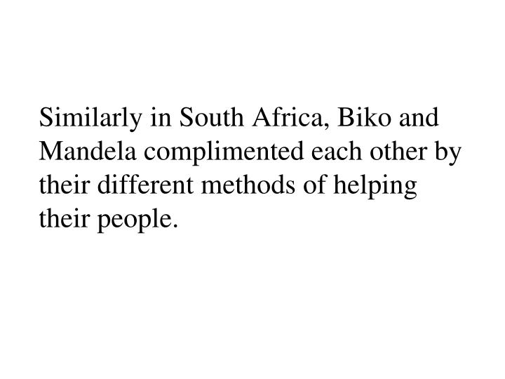 Similarly in South Africa, Biko and Mandela complimented each other by their different methods of helping their people.
