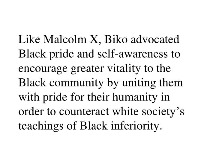 Like Malcolm X, Biko advocated Black pride and self-awareness to encourage greater vitality to the Black community by uniting them with pride for their humanity in order to counteract white society's teachings of Black inferiority.