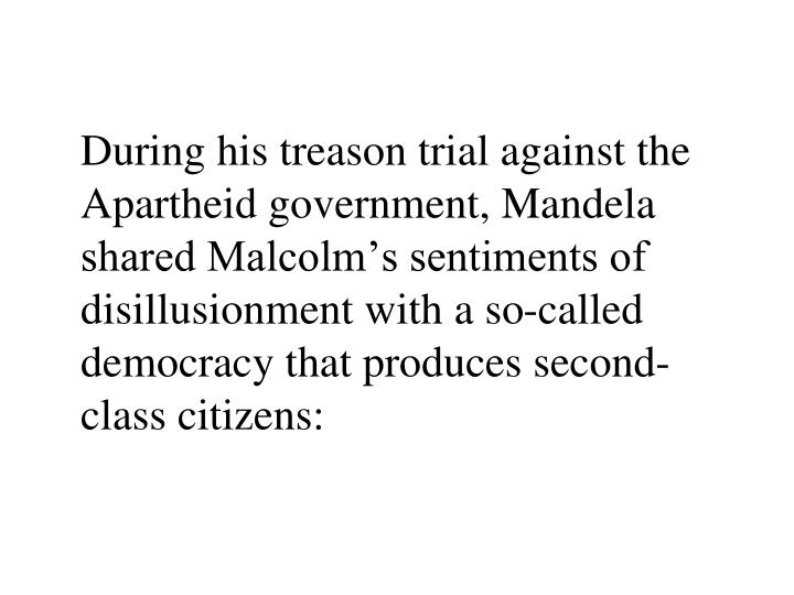 During his treason trial against the Apartheid government, Mandela shared Malcolm's sentiments of disillusionment with a so-called democracy that produces second-class citizens: