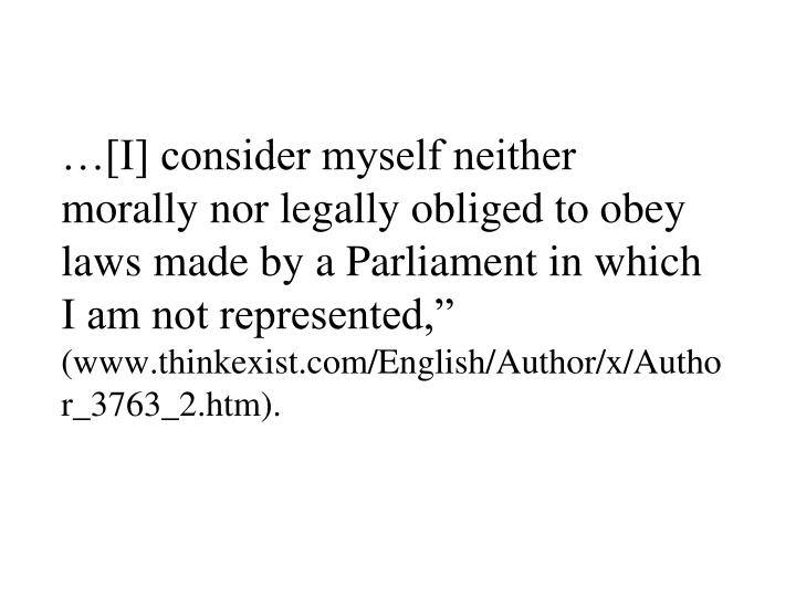"""…[I] consider myself neither morally nor legally obliged to obey laws made by a Parliament in which I am not represented,"""""""