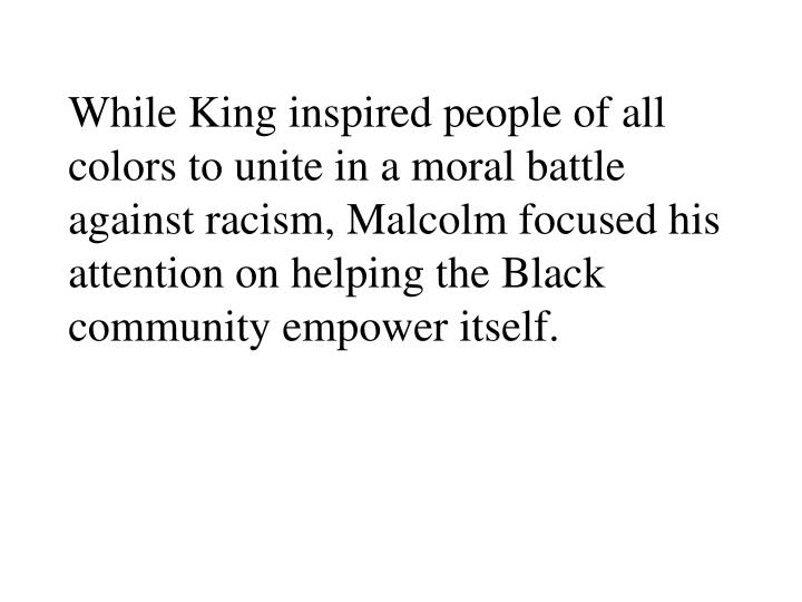 While King inspired people of all colors to unite in a moral battle against racism, Malcolm focused his attention on helping the Black community empower itself.