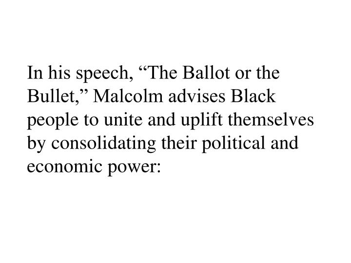 """In his speech, """"The Ballot or the Bullet,"""" Malcolm advises Black people to unite and uplift themselves by consolidating their political and economic power:"""