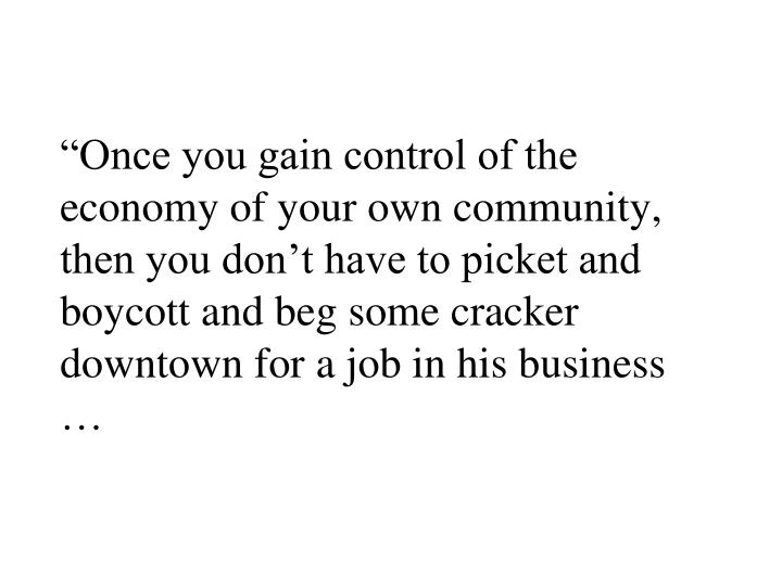 """""""Once you gain control of the economy of your own community, then you don't have to picket and boycott and beg some cracker downtown for a job in his business …"""