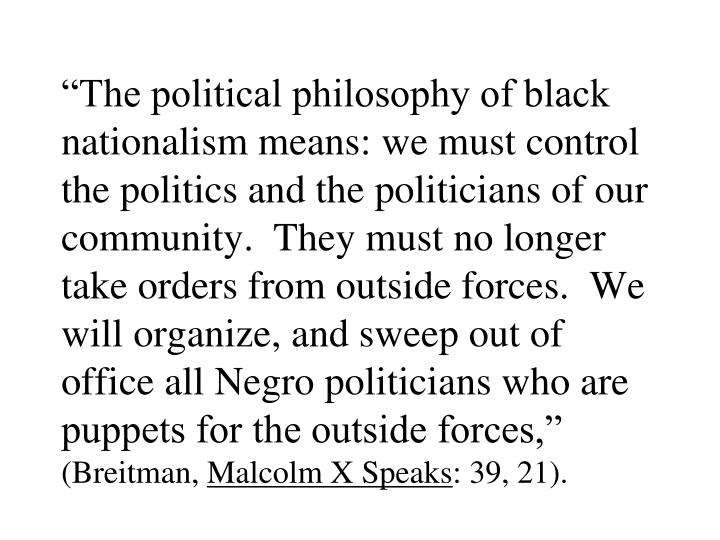 """""""The political philosophy of black nationalism means: we must control the politics and the politicians of our community.  They must no longer take orders from outside forces.  We will organize, and sweep out of office all Negro politicians who are puppets for the outside forces,"""""""