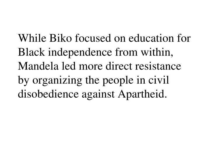 While Biko focused on education for Black independence from within, Mandela led more direct resistance by organizing the people in civil disobedience against Apartheid.