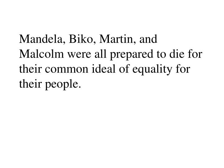 Mandela, Biko, Martin, and Malcolm were all prepared to die for their common ideal of equality for their people.