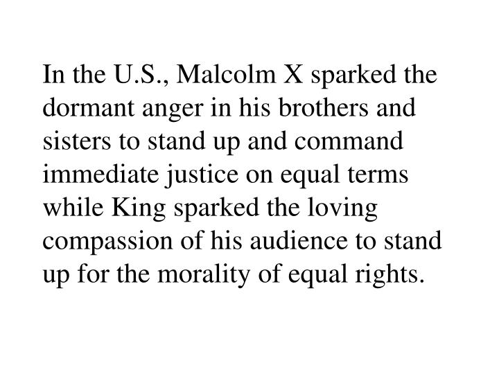 In the U.S., Malcolm X sparked the dormant anger in his brothers and sisters to stand up and command immediate justice on equal terms while King sparked the loving compassion of his audience to stand up for the morality of equal rights.