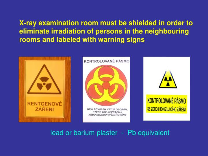 X-ray examination room must be shielded in order to eliminate irradiation of persons in the neighbouring rooms and labeled with warning signs