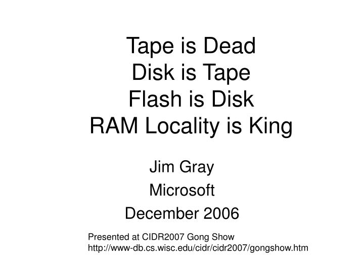 tape is dead disk is tape flash is disk ram locality is king n.