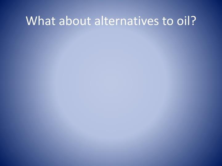 What about alternatives to oil?
