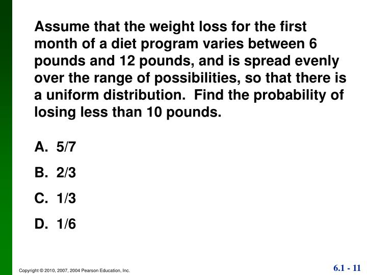Assume that the weight loss for the first month of a diet program varies between 6 pounds and 12 pounds, and is spread evenly over the range of possibilities, so that there is a uniform distribution.  Find the probability of losing less than 10 pounds.