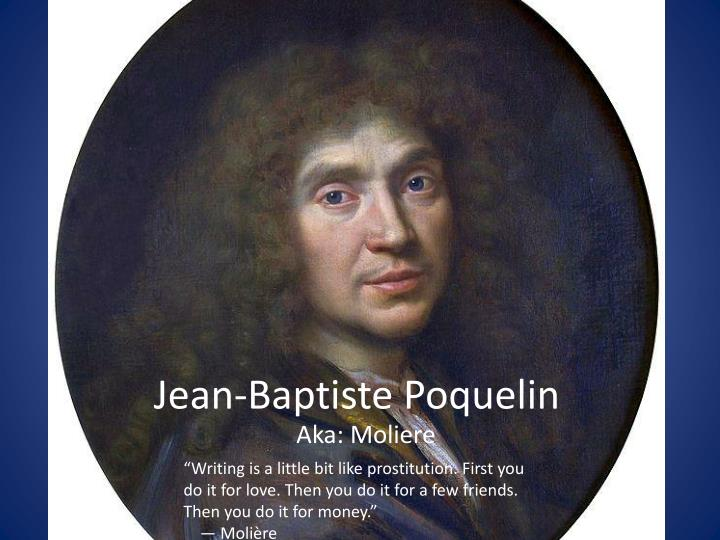 a biography of jean baptiste poquelin molire Born jean-baptiste poquelin in 1622, the son of a prosperous tapestry maker his mother died when he was a boy growing up in the teeming streets of 17th century paris, jean baptiste received a good jesuit education and was fascinated by the street fairs and traveling carnivals that flourished in.