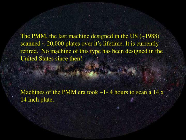 The PMM, the last machine designed in the US (~1988) scanned ~ 20,000 plates over it's lifetime. It is currently retired.  No machine of this type has been designed in the United States since then!