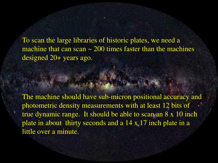 To scan the large libraries of historic plates, we need a machine that can scan ~ 200 times faster than the machines designed 20+ years ago.
