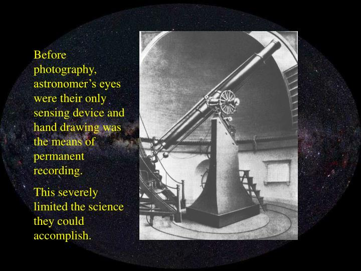 Before photography, astronomer's eyes were their only sensing device and hand drawing was the means of permanent recording.