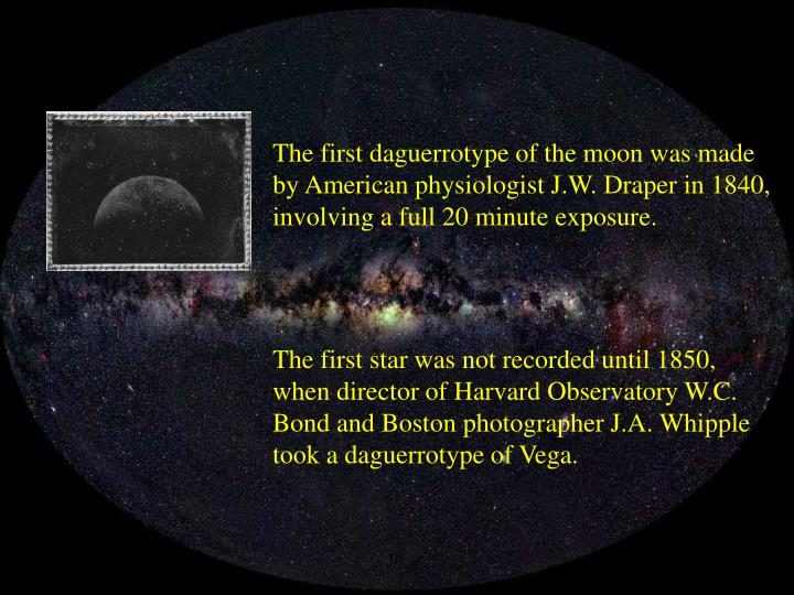 The first daguerrotype of the moon was made by American physiologist J.W. Draper in 1840, involving a full 20 minute exposure.