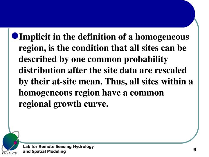 Implicit in the definition of a homogeneous region, is the condition that all sites can be described by one common probability distribution after the site data are rescaled by their at-site mean. Thus, all sites within a homogeneous region have a common regional growth curve.