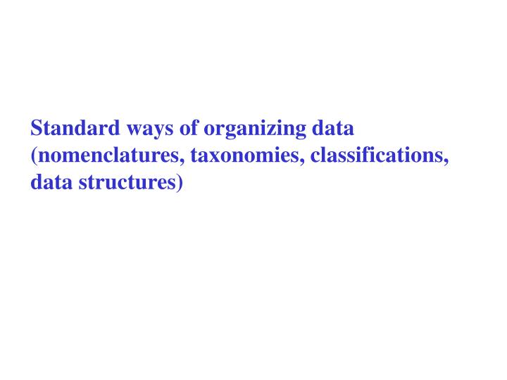 Standard ways of organizing data (nomenclatures, taxonomies, classifications, data structures)
