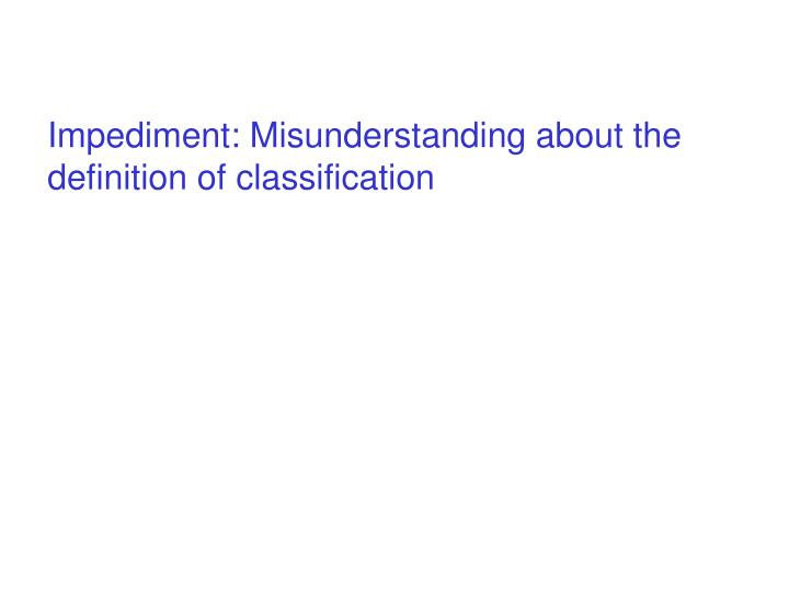 Impediment: Misunderstanding about the definition of classification