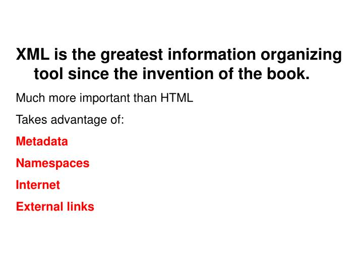 XML is the greatest information organizing tool since the invention of the book.