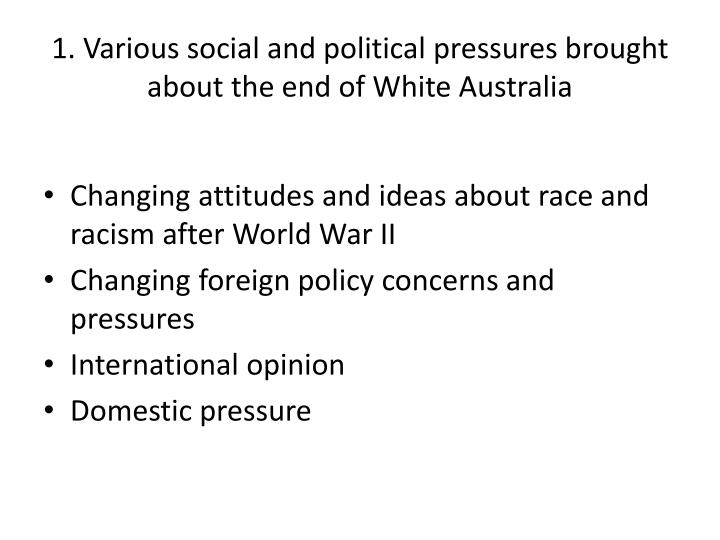 1 various social and political pressures brought about the end of white australia