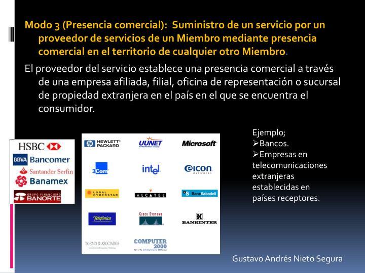 Modo 3 (Presencia comercial):  Suministro de un servicio por un proveedor de servicios de un Miembro mediante presencia comercial en el territorio de cualquier otro Miembro