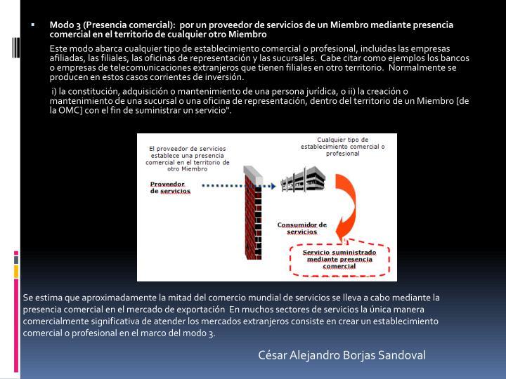 Modo 3 (Presencia comercial):  por un proveedor de servicios de un Miembro mediante presencia comercial en el territorio de cualquier otro Miembro
