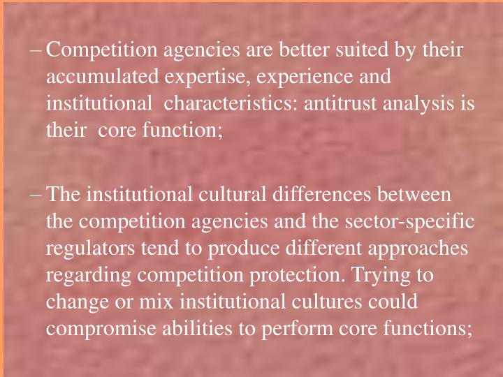 Competition agencies are better suited by their accumulated expertise, experience and institutional  characteristics: antitrust analysis is their  core function;