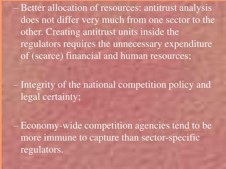 Better allocation of resources: antitrust analysis does not differ very much from one sector to the other. Creating antitrust units inside the regulators requires the unnecessary expenditure of (scarce) financial and human resources;