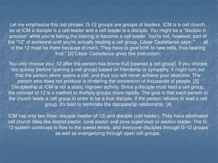 """Let me emphasize this last phrase: G-12 groups are groups of leaders. ICM is a cell church, so at ICM a disciple is a cell leader and a cell leader is a disciple. You might be a """"disciple in process"""" while you're taking the training to become a cell leader. You're not, however, part of the """"12"""" of someone until you're actually leading a cell group. César Castellanos says: """". . . all of the 12 must be there because of merit. They have to give birth to new cells, thus bearing fruit."""" [2] César Castellanos gives this instruction:"""