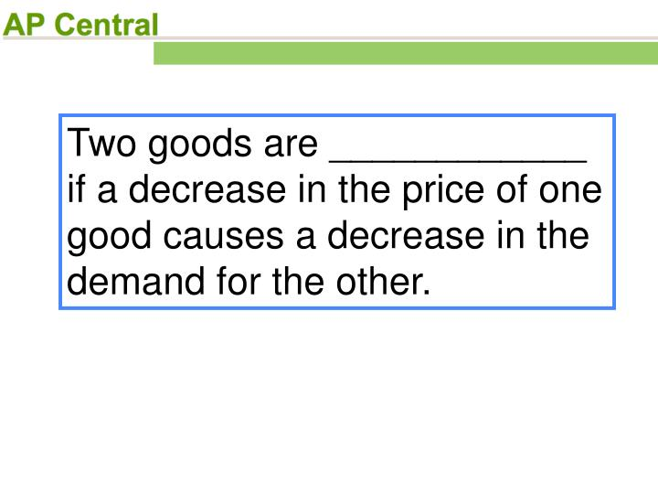 Two goods are ____________ if a decrease in the price of one