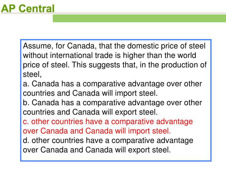 Assume, for Canada, that the domestic price of steel without international trade is higher than the world price of steel. This suggests that, in the production of steel,