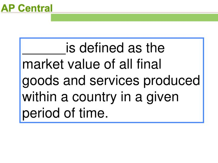 is defined as the market value of all final goods and services produced within a country in a given period of time.